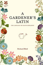 A Gardener's Latin : The Language of Plants Explained - Richard Bird