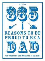 365 Reasons to be Proud to be a Dad : The Greatest Dad Moments in History - Ian Allen