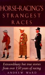 Horse-Racing Strangest Races : Extraordinary but true stories from over 150 years of racing - Andrew Ward