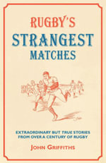 Rugby's Strangest Matches : Extraordinary but true stories from over a century of rugby - John Griffiths