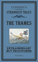 London's Strangest : The Thames: Extraordinary but true stories - Iain Spragg
