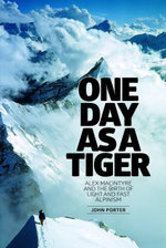 One Day as a Tiger : Alex MacIntyre and the birth of light and fast alpinism - John Porter