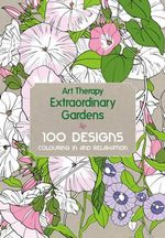 Extraordinary Gardens : Art Therapy : 100 Designs Colouring In and Relaxation - Sophie Leblanc