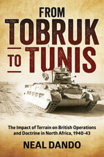 From Tobruk to Tunis : The Impact of Terrain on British Operations and Doctrine in North Africa, 1940-1943 - Neal Dando