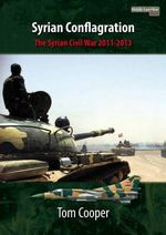 Syrian Conflagration : The Syrian Civil War, 2011-2013 - Tom Cooper