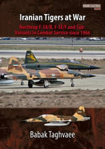 Iranian Tigers at War : Northrop F-5A/B, F-5E/F and Sub-Variants in Iranian Service Since 1966 - Babak Taghvaee