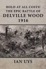 Hold at All Costs! : The Epic Battle of Delville Wood 1916 - Ian S. Uys