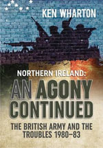 An Agony Continued : The British Army in Northern Ireland 1980 - 83 - Ken Wharton