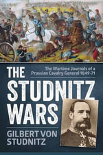 The Studnitz Wars : The Wartime Journals of a Prussian Cavalry General 1849-71 - Gilbert von Studnitz