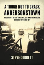 A Tough Nut to Crack - Andersonstown : Voices from 9 Battery Royal Artillery in Northern Ireland, November 1971- March 1972 - Steve Corbett