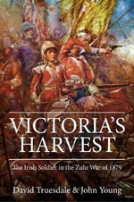 Victoria's Harvest : The Irish Soldier in the Zulu War of 1879 - John Young