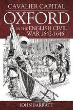 Cavalier Capital : Oxford in the English Civil War 1642 - 1646 - John Barrett