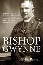 Bishop Gwynne : Deputy Chaplain-General to the British Armies on the Western Front During the First World War - Neville Benyon