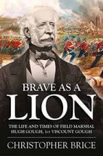 Brave as A Lion : The Life and Times of Field Marshal Hugh Gough, 1st Viscount Gough - Christopher Brice