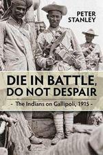 Die in Battle, Do Not Despair : The Indians on Gallipoli, 1915 - Peter Stanley