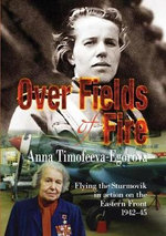 Over Fields of Fire : Flying the Sturmovik in Action on the Eastern Front 1942-45 - Anna Timofeeva-Egorova
