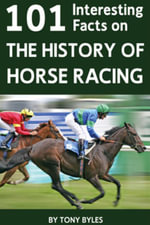 101 Interesting Facts on the History of Horse Racing - Tony Byles