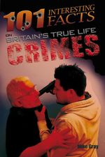 101 Interesting Facts on Britain's True Life Crimes - Mike Gray