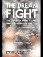 The Dream Fight : One Man's Vision of Who Was the Greatest Heavyweight Boxer of All Time - Philip Solomon
