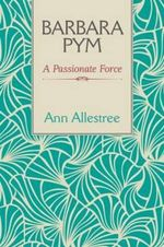 Barbara Pym : A Passionate Force - Ann Allestree