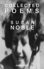 Collected Poems : Comprising: The Dream of Stairs - A Poem Cycle; Inside the Stretch of My Heart; And Before and After the Darkness - Susan Noble
