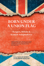 Born Under a Union Flag : Rangers, the Union and Scottish Independence