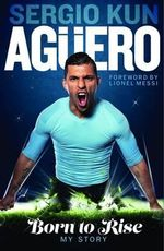 Sergio Kun Aguero: Born to Rise : My Story - Sergio Kun Aguero