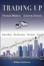 Trading Up : Financial Markets, Essential Strategies - William Robinson