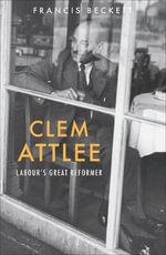 Clem Attlee : Labour's Great Reformer - Francis Beckett