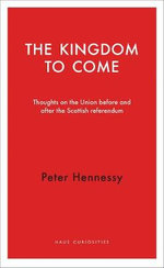 The Kingdom to Come : Thoughts on the Union Before and After the Scottish Referendum - Peter Hennessy