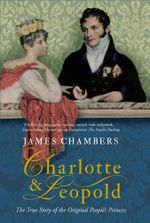 Charlotte & Leopold : The True Story of the Original People's Princess - James Chambers