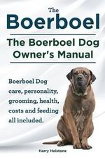 Boerboel. the Boerboel Dog Owner's Manual. Boerboel Dog Care, Personality, Grooming, Health, Costs and Feeding All Included. - Harry Holstone