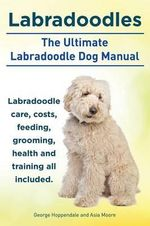 Labradoodles. the Ultimate Labradoodle Dog Manual. Labradoodle Care, Costs, Feeding, Grooming, Health and Training All Included. - George Hoppendale
