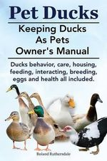 Pet Ducks. Keeping Ducks as Pets Owner's Manual. Ducks Behavior, Care, Housing, Feeding, Interacting, Breeding, Eggs and Health All Included. - Roland Ruthersdale