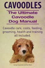 Cavoodles. Ultimate Cavoodle Dog Manual. Cavoodle Care, Costs, Feeding, Grooming, Health and Training All Included. - George Hoppendale