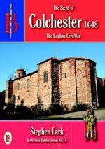 The Siege of Colchester 1648 : Bretwalda Battles - Stephen Lark