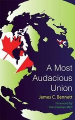 Most Audacious Union : How Britain, Canada, Australia, and New Zealand Can Work Together to Make Themselves a More Prosperous, More Secure, and More Independent Major Power in the Twenty-First Century - James Bennett