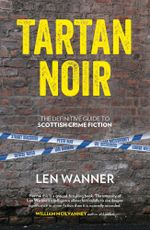 Tartan Noir : The definitive guide to Scottish crime fiction - Len Wanner