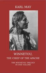 Winnetou, the Chief of the Apache. The Full Winnetou Trilogy in One Volume : Volume 1 - Karl May