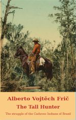 The Tall Hunter : THE STRUGGLE OF THE CADUVEO INDIANS OF BRAZIL - ALBERTO VOJTECH FRIC