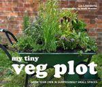 My Tiny Veg Plot : Grow Your Own in Surprisingly Small Spaces - Lia Leendertz