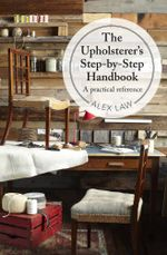 The Upholsterer's Step-by-Step Handbook : A practical reference - Alex Law