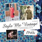 Style Me Vintage : 1940s: A practical and inspirational guide to the hair, make-up and fashions of the 40s - Liz Tregenza