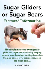 Sugar Gliders or Sugar Bears : Facts and Information on Sugar Gliders as Pets Including Care, Breeding, Bonding, Food, Diet, Lifespan, Cages, Toys, C - Richard Pride