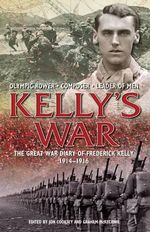 The Kelly's War : The Great War Diary of Frederick Kelly 1914-1916 - Jon Cooksey
