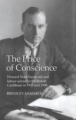 The Price of Conscience : Howard Noel Nankivell and Labour Unrest in the British Caribbean in 1937 and 1938 - Brinsley Samaroo