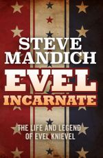 Evel Incarnate : The Life and Legend of Evel Knievel - Steve Mandich