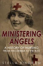 Ministering Angels : A History of Nursing from The Crimea to The Blitz - Stella Bingham