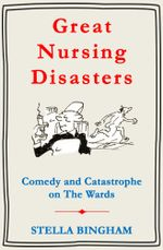 Great Nursing Disasters : Comedy and Catastrophe on The Wards - Stella Bingham