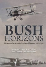 Bush Horizons : The Story of Aviation in Southern Rhodesia 1896-1940 - N.V. Phillips